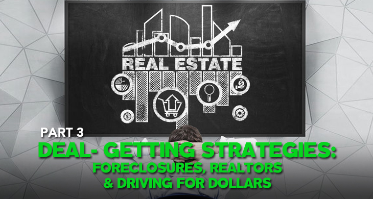 Part 3 of finding off-market real estate deals - Deal-Getting Strategies: Foreclosures, Realtors, and Driving for Dollars